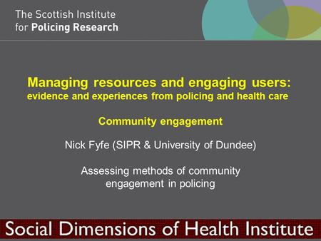 Managing resources and engaging users: evidence and experiences from policing and health care Community engagement Nick Fyfe (SIPR & University of Dundee)