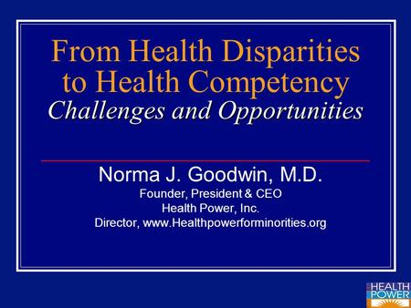 Challenges and Opportunities From Health Disparities to Health Competency Challenges and Opportunities Norma J. Goodwin, M.D. Founder, President & CEO.