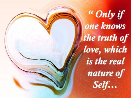 """ Only if one knows the truth of love, which is the real nature of Self…"