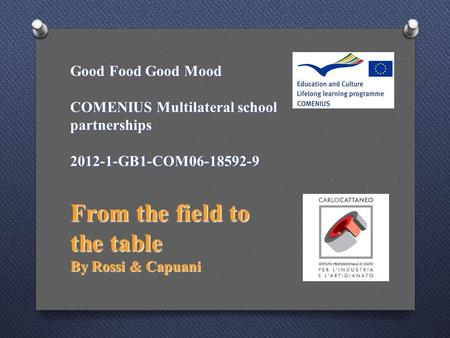 Good Food Good Mood COMENIUS Multilateral school partnerships 2012-1-GB1-COM06-18592-9 From the field to the table By Rossi & Capuani.