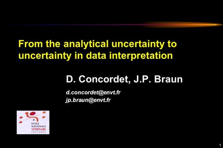 1 From the analytical uncertainty to uncertainty in data interpretation D. Concordet, J.P. Braun