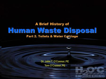 1 1 A Brief History of Human Waste Disposal Part 1: From Cesspits & Outhouses to Water Closets John T. O'Connor, EngD, PE Tom O'Connor, BSEE, MBA, PE H.