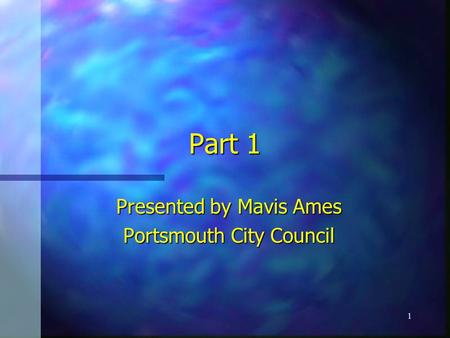 1 Part 1 Presented by Mavis Ames Portsmouth City Council.