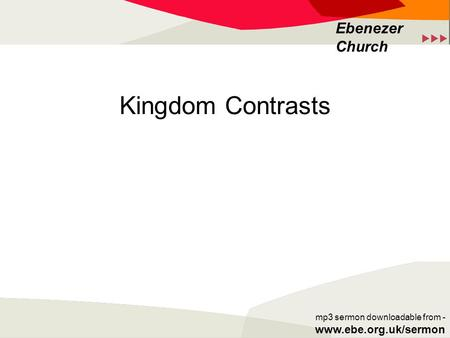  Ebenezer Church mp3 sermon downloadable from - www.ebe.org.uk/sermon Kingdom Contrasts.