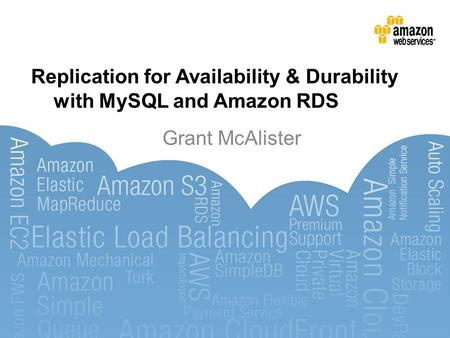 Replication for Availability & Durability with MySQL and Amazon RDS Grant McAlister.