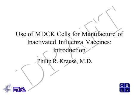 Use of MDCK Cells for Manufacture of Inactivated Influenza Vaccines: Introduction Philip R. Krause, M.D.