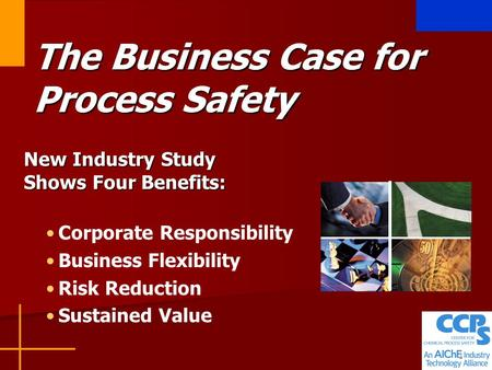 1 The Business Case for Process Safety New Industry Study Shows Four Benefits: Corporate Responsibility Business Flexibility Risk Reduction Sustained Value.