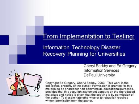 From Implementation to Testing: Information Technology Disaster Recovery Planning for Universities Cheryl Barkby and Ed Gregory Information Services DePaul.