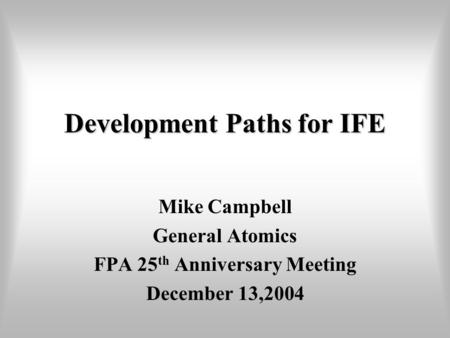 Development Paths for IFE Mike Campbell General Atomics FPA 25 th Anniversary Meeting December 13,2004.
