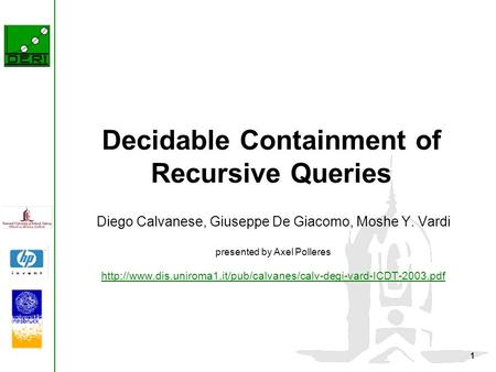 1 Decidable Containment of Recursive Queries Diego Calvanese, Giuseppe De Giacomo, Moshe Y. Vardi presented by Axel Polleres