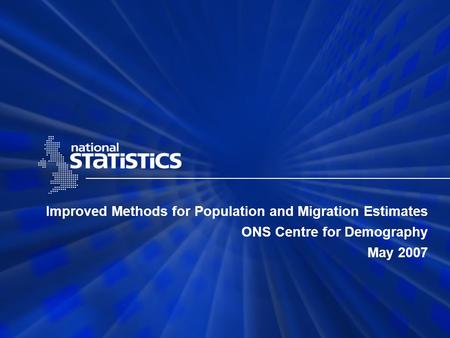 Improved Methods for Population and Migration Estimates ONS Centre for Demography May 2007.