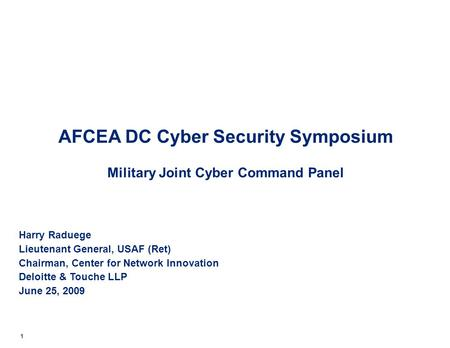 AFCEA DC Cyber Security Symposium Military Joint Cyber Command Panel Harry Raduege Lieutenant General, USAF (Ret) Chairman, Center for Network Innovation.