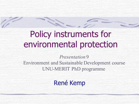 Policy instruments for environmental protection René Kemp Presentation 9 Environment and Sustainable Development course UNU-MERIT PhD programme.
