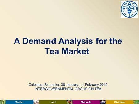 Trade and Markets Division Colombo, Sri Lanka, 30 January – 1 February 2012 INTERGOVERNMENTAL GROUP ON TEA A Demand Analysis for the Tea Market.