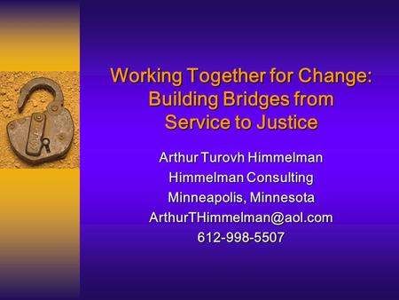 Working Together for Change: Building Bridges from Service to Justice Arthur Turovh Himmelman Himmelman Consulting Minneapolis, Minnesota