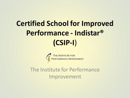 Certified School for Improved Performance - Indistar® (CSIP-I) The Institute for Performance Improvement.