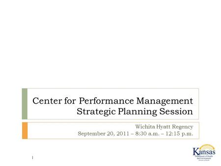 Center for Performance Management Strategic Planning Session Wichita Hyatt Regency September 20, 2011 – 8:30 a.m. – 12:15 p.m. 1.