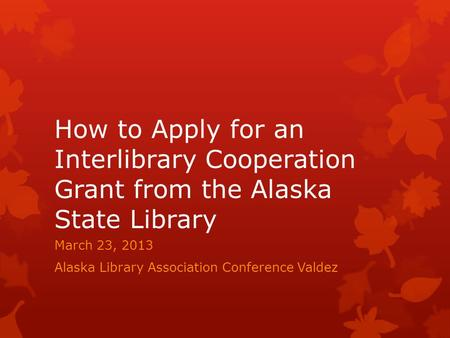 How to Apply for an Interlibrary Cooperation Grant from the Alaska State Library March 23, 2013 Alaska Library Association Conference Valdez.
