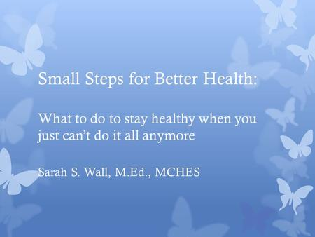 Small Steps for Better Health: What to do to stay healthy when you just can't do it all anymore Sarah S. Wall, M.Ed., MCHES.