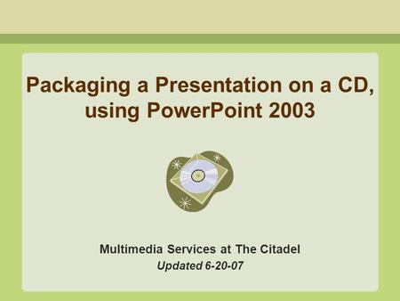 Packaging a Presentation on a CD, using PowerPoint 2003 Multimedia Services at The Citadel Updated 6-20-07.