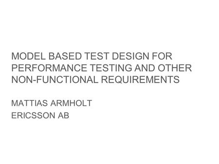 Slide title minimum 48 pt Slide subtitle minimum 30 pt MODEL BASED TEST DESIGN FOR PERFORMANCE TESTING AND OTHER NON-FUNCTIONAL REQUIREMENTS MATTIAS ARMHOLT.