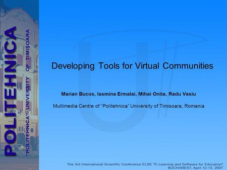 "Developing Tools for Virtual Communities Marian Bucos, Iasmina Ermalai, Mihai Onita, Radu Vasiu Multimedia Centre of ""Politehnica"" University of Timisoara,"