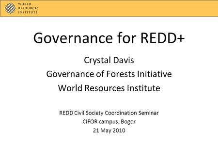 Governance for REDD+ Crystal Davis Governance of Forests Initiative World Resources Institute REDD Civil Society Coordination Seminar CIFOR campus, Bogor.