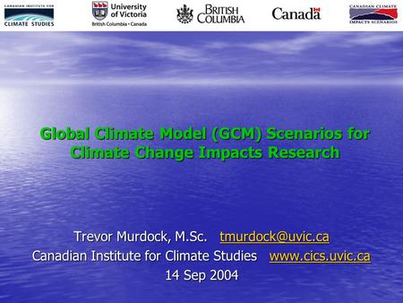 Global Climate Model (GCM) Scenarios for Climate Change Impacts Research Trevor Murdock, M.Sc.  Canadian Institute for.