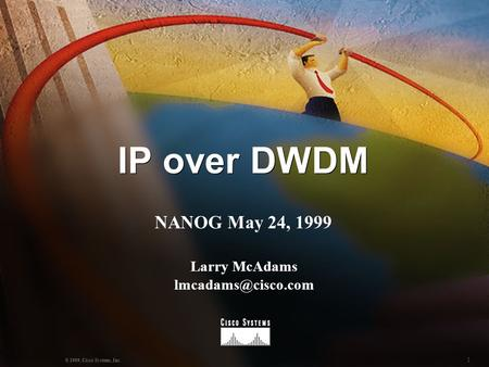 1 © 1999, Cisco Systems, Inc. IP over DWDM NANOG May 24, 1999 Larry McAdams