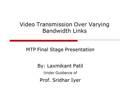 Video Transmission Over Varying Bandwidth Links MTP Final Stage Presentation By: Laxmikant Patil Under Guidance of Prof. Sridhar Iyer.