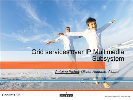 All rights reserved © 2005, Alcatel Grid services over IP Multimedia Subsystem  Antoine Pichot, Olivier Audouin, Alcatel  GridNets '06.