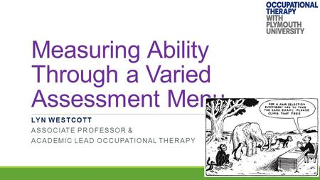 Measuring Ability Through a Varied Assessment Menu LYN WESTCOTT ASSOCIATE PROFESSOR & ACADEMIC LEAD OCCUPATIONAL THERAPY.