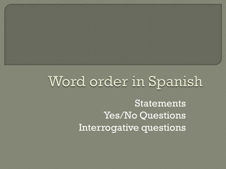 Statements Yes/No Questions Interrogative questions