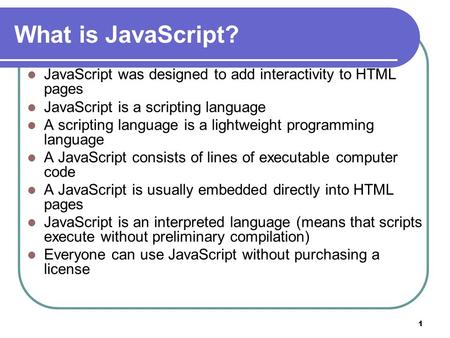 1 What is JavaScript? JavaScript was designed to add interactivity to HTML pages JavaScript is a scripting language A scripting language is a lightweight.