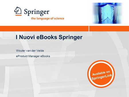 I Nuovi eBooks Springer Wouter van der Velde eProduct Manager eBooks Available on SpringerLink.