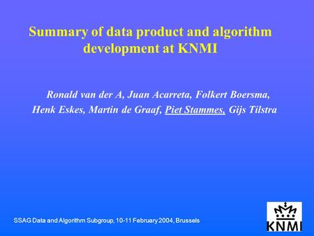 SSAG Data and Algorithm Subgroup, 10-11 February 2004, Brussels Summary of data product and algorithm development at KNMI Ronald van der A, Juan Acarreta,