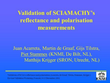 Validation of SCIA's reflectance and polarisation (Acarreta, de Graaf, Tilstra, Stammes, Krijger ) Envisat Validation Workshop, Frascati, 9-13 December.