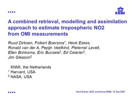 Henk Eskes, NO2 workshop KNMI, 10 Sep 2007 A combined retrieval, modelling and assimilation approach to estimate tropospheric NO2 from OMI measurements.