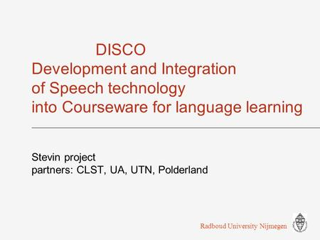DISCO Development and Integration of Speech technology into Courseware for language learning Stevin project partners: CLST, UA, UTN, Polderland Radboud.
