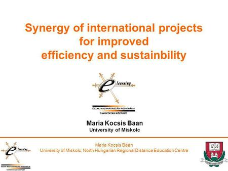 Maria Kocsis Baán University of Miskolc, North Hungarian Regional Distance Education Centre Synergy of international projects for improved efficiency and.