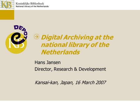 Digital Archiving at the national library of the Netherlands Hans Jansen Director, Research & Development Kansai-kan, Japan, 16 March 2007.