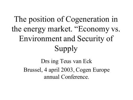 "The position of Cogeneration in the energy market. ""Economy vs. Environment and Security of Supply Drs ing Teus van Eck Brussel, 4 april 2003, Cogen Europe."