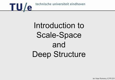 Ter Haar Romeny, ICPR 2010 Introduction to Scale-Space and Deep Structure.