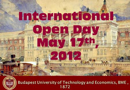 Budapest University of Technology and Economics, BME, 1872 Budapest University of Technology and Economics, BME, 1872 International Open Day May 17 th,
