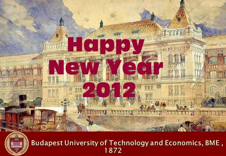 Budapest University of Technology and Economics, BME, 1872 Budapest University of Technology and Economics, BME, 1872 Happy New Year 2012.