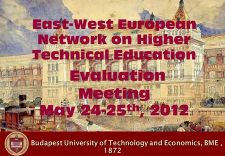 Budapest University of Technology and Economics, BME, 1872 Budapest University of Technology and Economics, BME, 1872 East-West European Network on Higher.