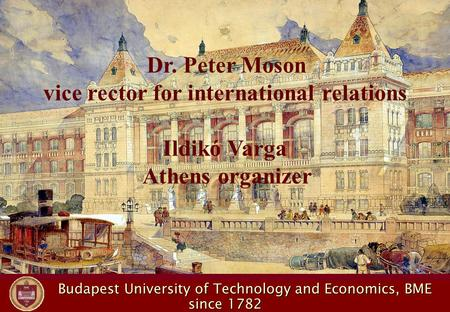 Budapest University of Technology and Economics, BME Budapest University of Technology and Economics, BME since 1782 Dr. Peter Moson vice rector for international.