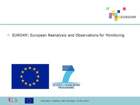 Collocation meeting, REA, Brussels, 15 May 2013 EURO4M: European Reanalysis and Observations for Monitoring.