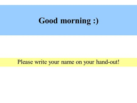 Good morning :) Please write your name on your hand-out!