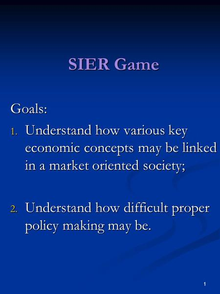 1 SIER Game Goals: 1. Understand how various key economic concepts may be linked in a market oriented society; 2. Understand how difficult proper policy.